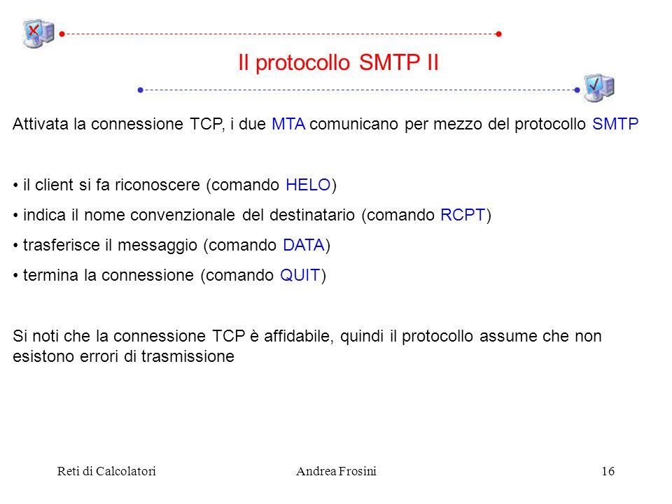 Reti di CalcolatoriAndrea Frosini16 Attivata la connessione TCP, i due MTA comunicano per mezzo del protocollo SMTP il client si fa riconoscere (comando HELO) indica il nome convenzionale del destinatario (comando RCPT) trasferisce il messaggio (comando DATA) termina la connessione (comando QUIT) Si noti che la connessione TCP è affidabile, quindi il protocollo assume che non esistono errori di trasmissione Il protocollo SMTP II