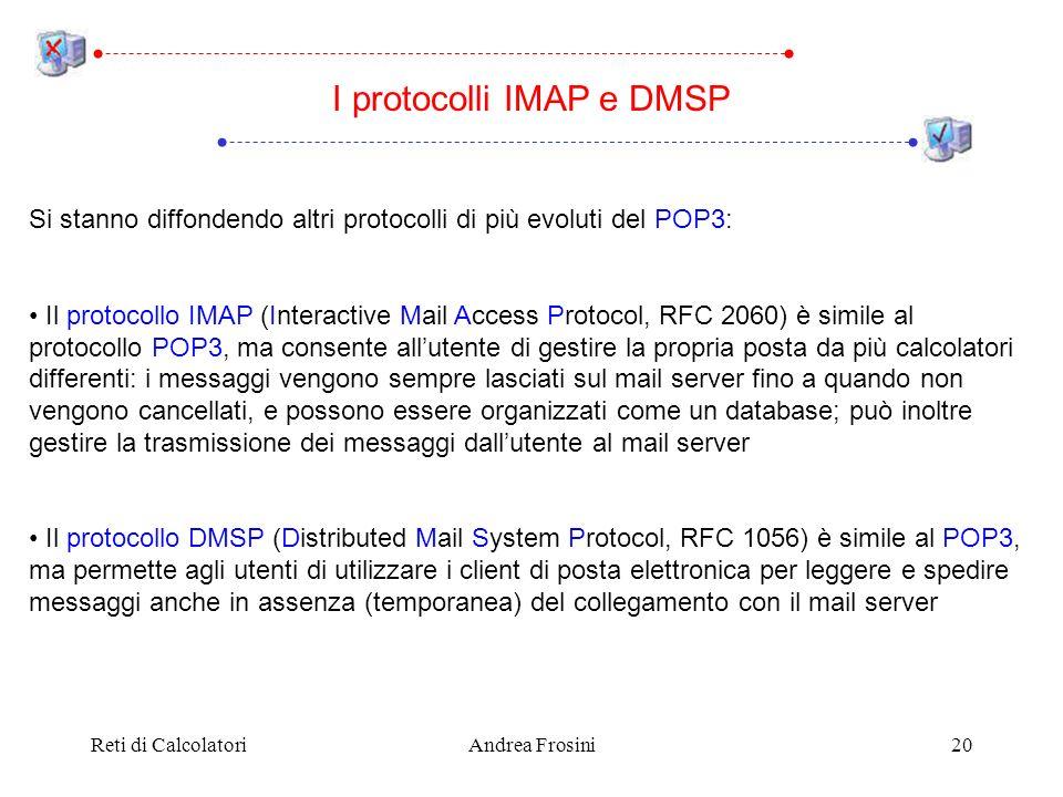 Reti di CalcolatoriAndrea Frosini20 Si stanno diffondendo altri protocolli di più evoluti del POP3: Il protocollo IMAP (Interactive Mail Access Protocol, RFC 2060) è simile al protocollo POP3, ma consente allutente di gestire la propria posta da più calcolatori differenti: i messaggi vengono sempre lasciati sul mail server fino a quando non vengono cancellati, e possono essere organizzati come un database; può inoltre gestire la trasmissione dei messaggi dallutente al mail server Il protocollo DMSP (Distributed Mail System Protocol, RFC 1056) è simile al POP3, ma permette agli utenti di utilizzare i client di posta elettronica per leggere e spedire messaggi anche in assenza (temporanea) del collegamento con il mail server I protocolli IMAP e DMSP