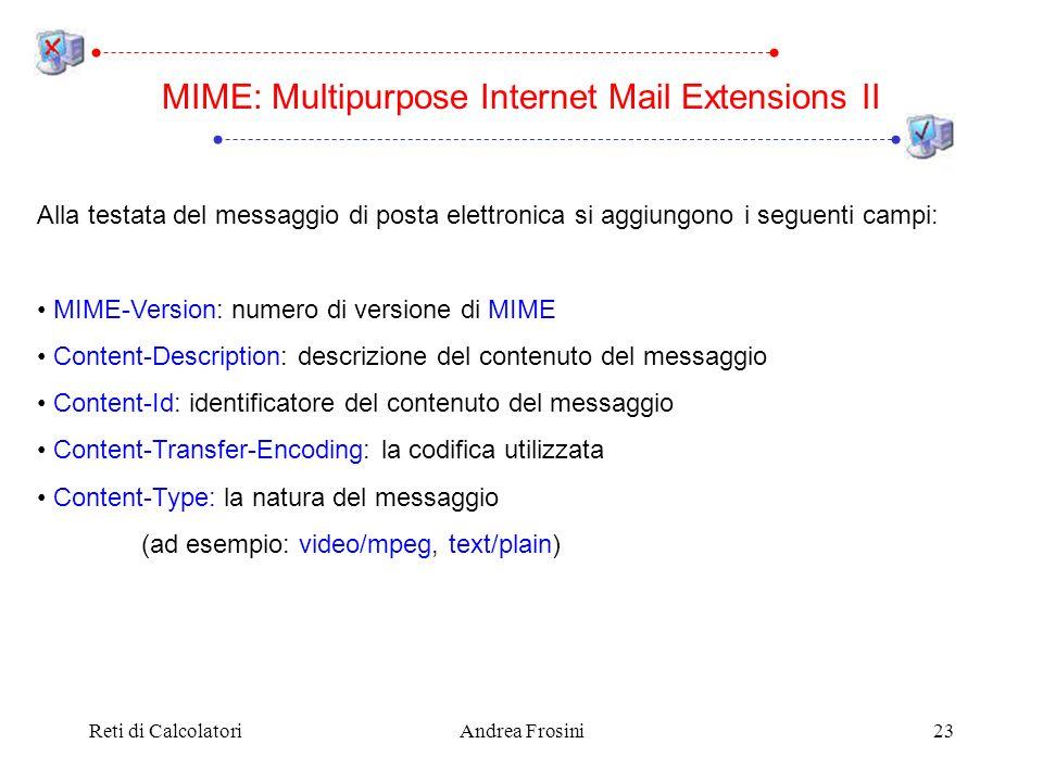 Reti di CalcolatoriAndrea Frosini23 Alla testata del messaggio di posta elettronica si aggiungono i seguenti campi: MIME-Version: numero di versione di MIME Content-Description: descrizione del contenuto del messaggio Content-Id: identificatore del contenuto del messaggio Content-Transfer-Encoding: la codifica utilizzata Content-Type: la natura del messaggio (ad esempio: video/mpeg, text/plain) MIME: Multipurpose Internet Mail Extensions II