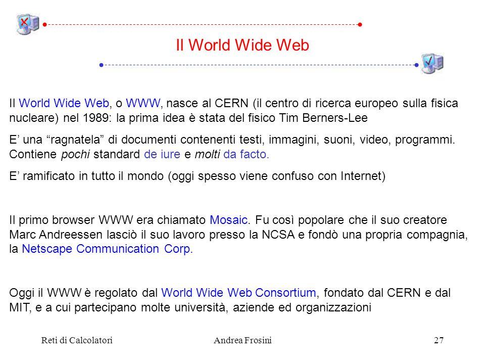 Reti di CalcolatoriAndrea Frosini27 Il World Wide Web, o WWW, nasce al CERN (il centro di ricerca europeo sulla fisica nucleare) nel 1989: la prima idea è stata del fisico Tim Berners-Lee E una ragnatela di documenti contenenti testi, immagini, suoni, video, programmi.