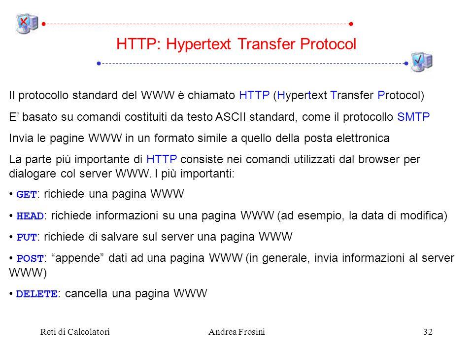 Reti di CalcolatoriAndrea Frosini32 HTTP: Hypertext Transfer Protocol Il protocollo standard del WWW è chiamato HTTP (Hypertext Transfer Protocol) E basato su comandi costituiti da testo ASCII standard, come il protocollo SMTP Invia le pagine WWW in un formato simile a quello della posta elettronica La parte più importante di HTTP consiste nei comandi utilizzati dal browser per dialogare col server WWW.