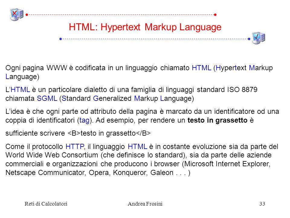 Reti di CalcolatoriAndrea Frosini33 HTML: Hypertext Markup Language Ogni pagina WWW è codificata in un linguaggio chiamato HTML (Hypertext Markup Language) LHTML è un particolare dialetto di una famiglia di linguaggi standard ISO 8879 chiamata SGML (Standard Generalized Markup Language) Lidea è che ogni parte od attributo della pagina è marcato da un identificatore od una coppia di identificatori (tag).