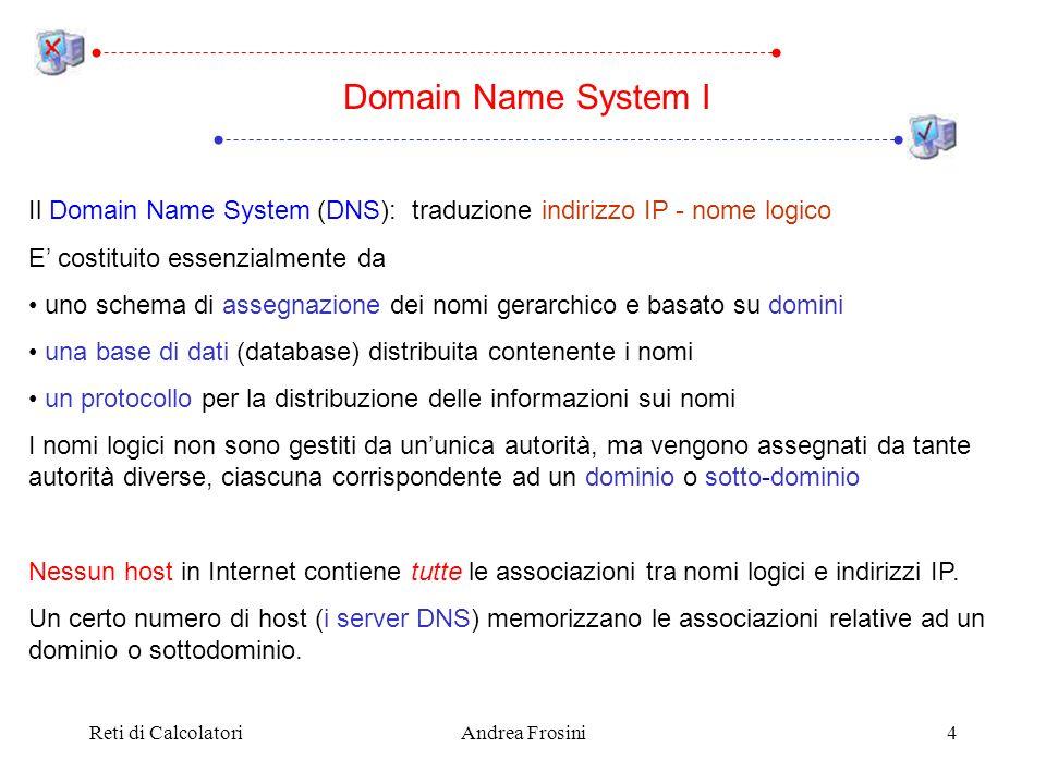 Reti di CalcolatoriAndrea Frosini4 Domain Name System I Il Domain Name System (DNS): traduzione indirizzo IP - nome logico E costituito essenzialmente da uno schema di assegnazione dei nomi gerarchico e basato su domini una base di dati (database) distribuita contenente i nomi un protocollo per la distribuzione delle informazioni sui nomi I nomi logici non sono gestiti da ununica autorità, ma vengono assegnati da tante autorità diverse, ciascuna corrispondente ad un dominio o sotto-dominio Nessun host in Internet contiene tutte le associazioni tra nomi logici e indirizzi IP.