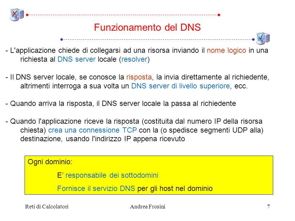 Reti di CalcolatoriAndrea Frosini7 - L applicazione chiede di collegarsi ad una risorsa inviando il nome logico in una richiesta al DNS server locale (resolver) - Il DNS server locale, se conosce la risposta, la invia direttamente al richiedente, altrimenti interroga a sua volta un DNS server di livello superiore, ecc.