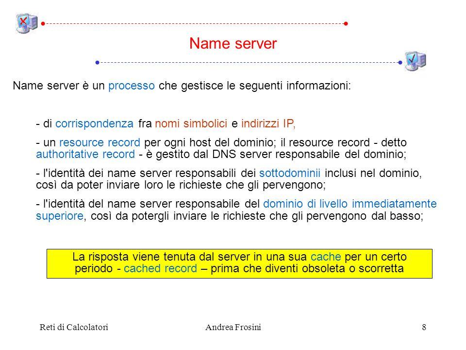Reti di CalcolatoriAndrea Frosini8 Name server è un processo che gestisce le seguenti informazioni: - di corrispondenza fra nomi simbolici e indirizzi IP, - un resource record per ogni host del dominio; il resource record - detto authoritative record - è gestito dal DNS server responsabile del dominio; - l identità dei name server responsabili dei sottodominii inclusi nel dominio, così da poter inviare loro le richieste che gli pervengono; - l identità del name server responsabile del dominio di livello immediatamente superiore, così da potergli inviare le richieste che gli pervengono dal basso; Name server La risposta viene tenuta dal server in una sua cache per un certo periodo - cached record – prima che diventi obsoleta o scorretta