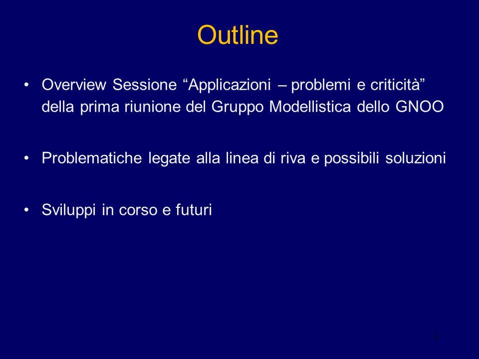 2 Outline Overview Sessione Applicazioni – problemi e criticità della prima riunione del Gruppo Modellistica dello GNOO Problematiche legate alla linea di riva e possibili soluzioni Sviluppi in corso e futuri