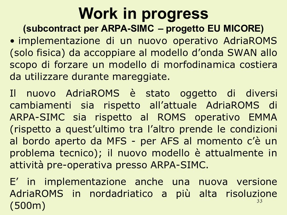 33 Work in progress (subcontract per ARPA-SIMC – progetto EU MICORE) implementazione di un nuovo operativo AdriaROMS (solo fisica) da accoppiare al modello donda SWAN allo scopo di forzare un modello di morfodinamica costiera da utilizzare durante mareggiate.
