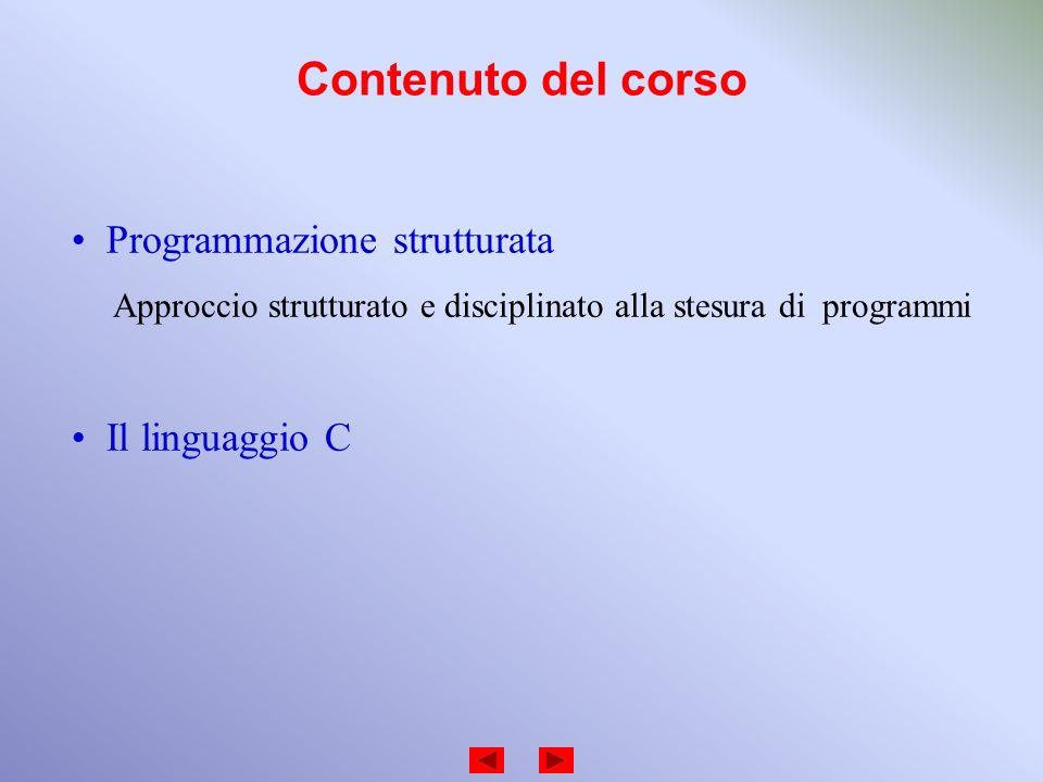 Contenuto del corso Programmazione strutturata Approccio strutturato e disciplinato alla stesura di programmi Il linguaggio C