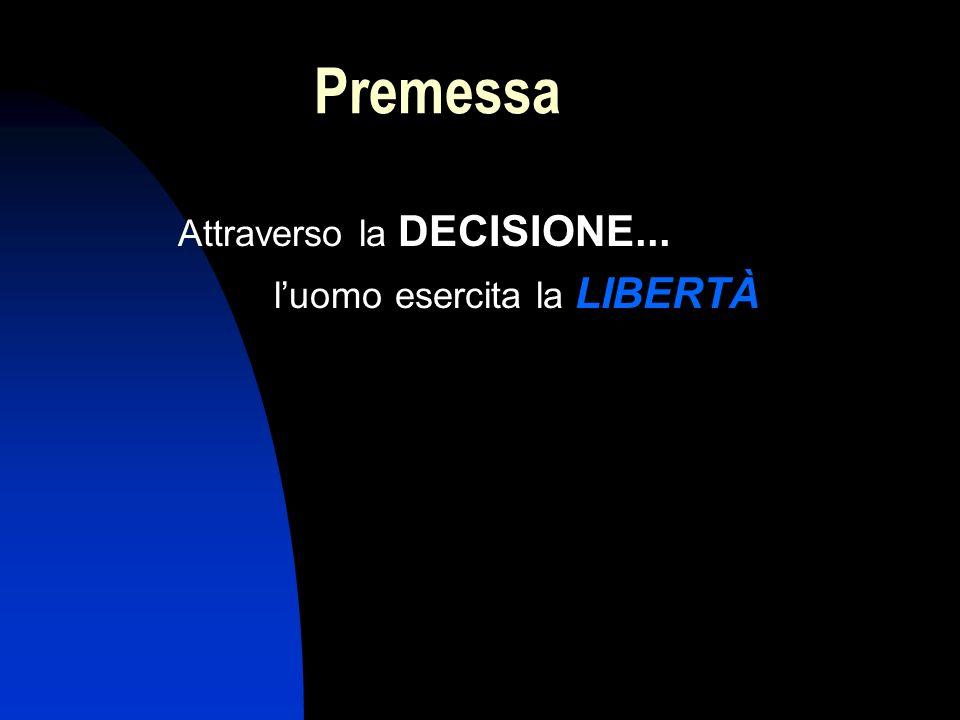 Premessa Attraverso la DECISIONE... luomo esercita la LIBERTÀ