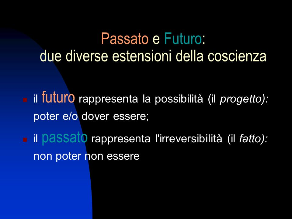 Passato e Futuro: due diverse estensioni della coscienza il futuro rappresenta la possibilità (il progetto): poter e/o dover essere; il passato rappresenta l irreversibilità (il fatto): non poter non essere