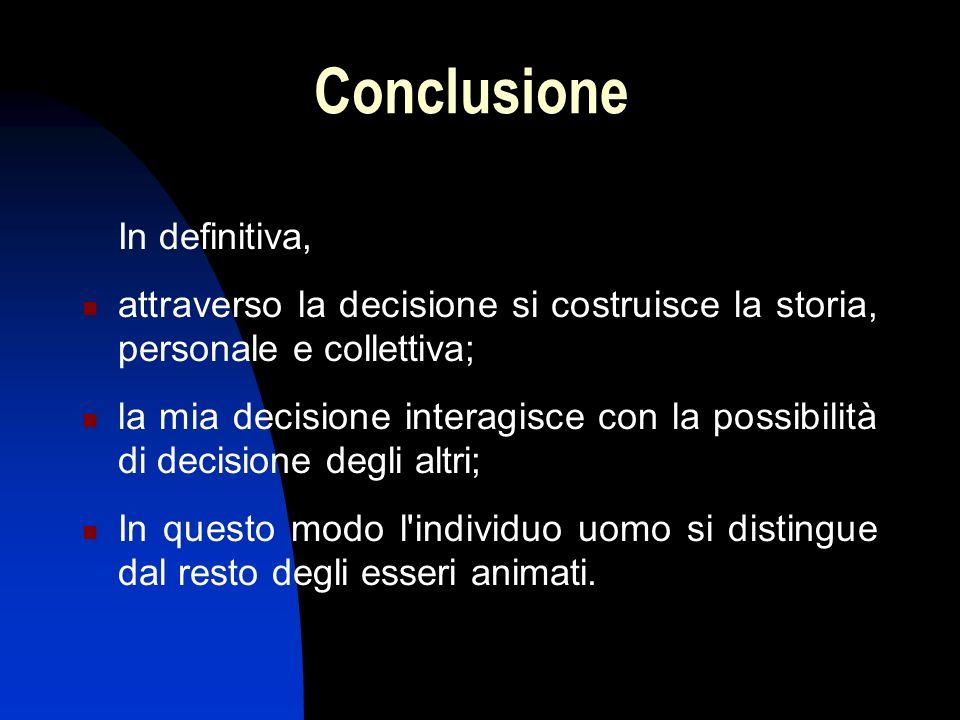 Conclusione In definitiva, attraverso la decisione si costruisce la storia, personale e collettiva; la mia decisione interagisce con la possibilità di decisione degli altri; In questo modo l individuo uomo si distingue dal resto degli esseri animati.