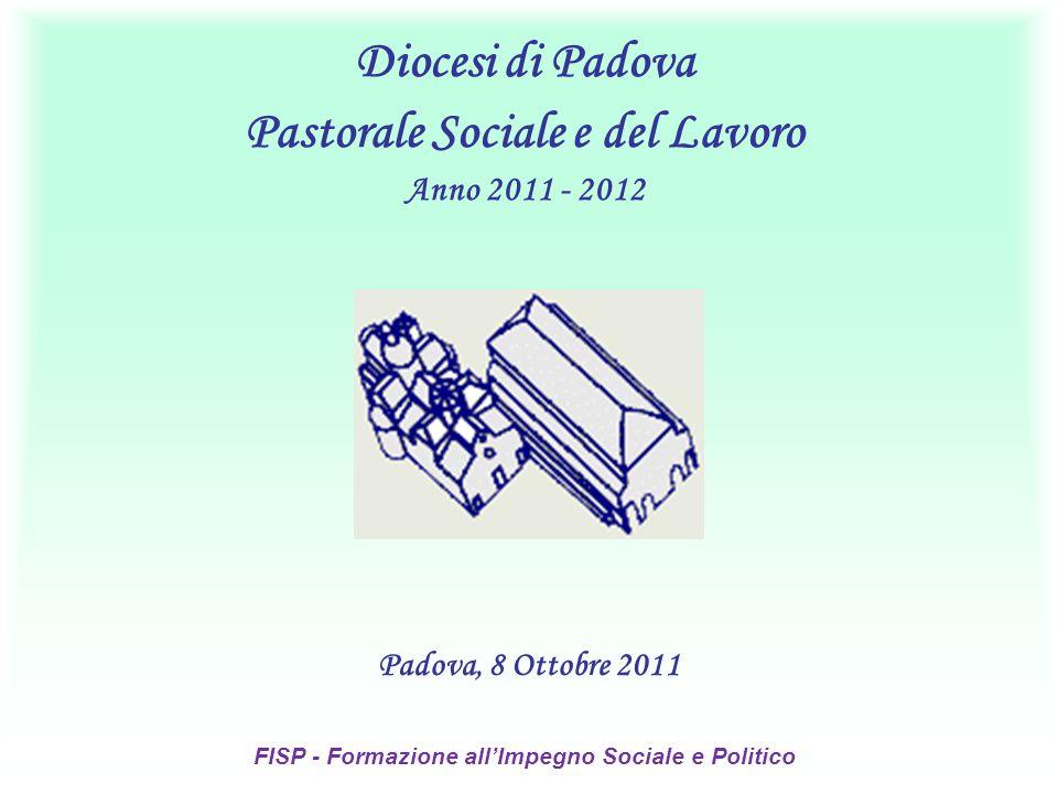 Padova, 8 Ottobre 2011 Diocesi di Padova Pastorale Sociale e del Lavoro Anno 2011 - 2012 FISP - Formazione allImpegno Sociale e Politico
