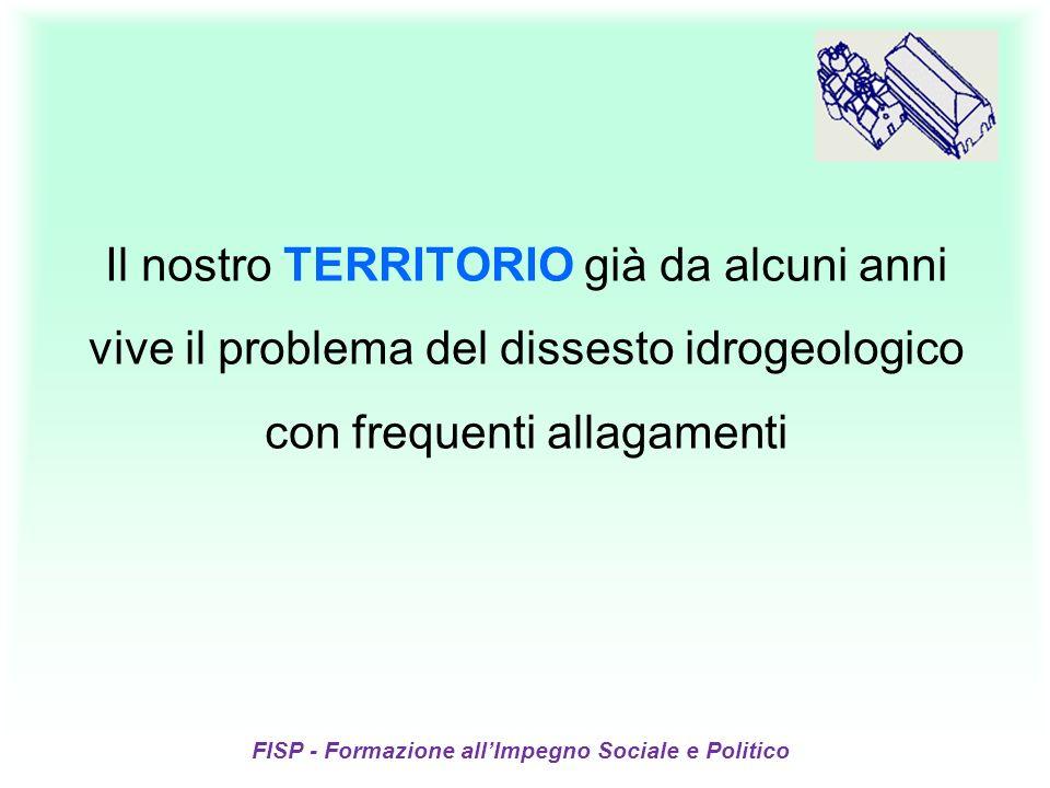 Il nostro TERRITORIO già da alcuni anni vive il problema del dissesto idrogeologico con frequenti allagamenti FISP - Formazione allImpegno Sociale e Politico