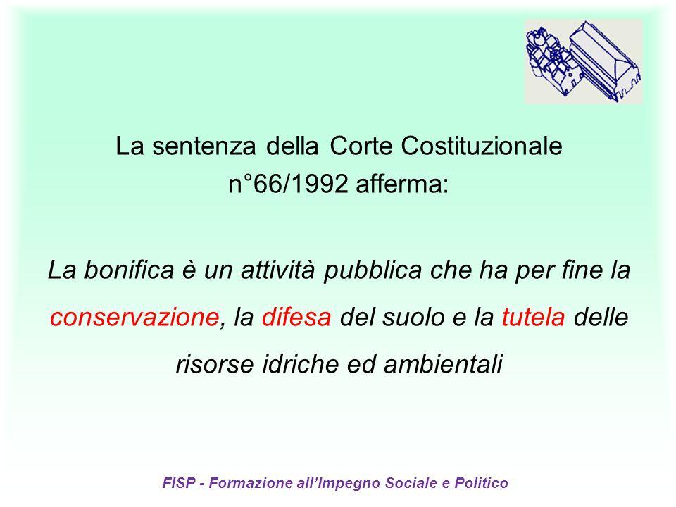 FISP - Formazione allImpegno Sociale e Politico La sentenza della Corte Costituzionale n°66/1992 afferma: La bonifica è un attività pubblica che ha per fine la conservazione, la difesa del suolo e la tutela delle risorse idriche ed ambientali