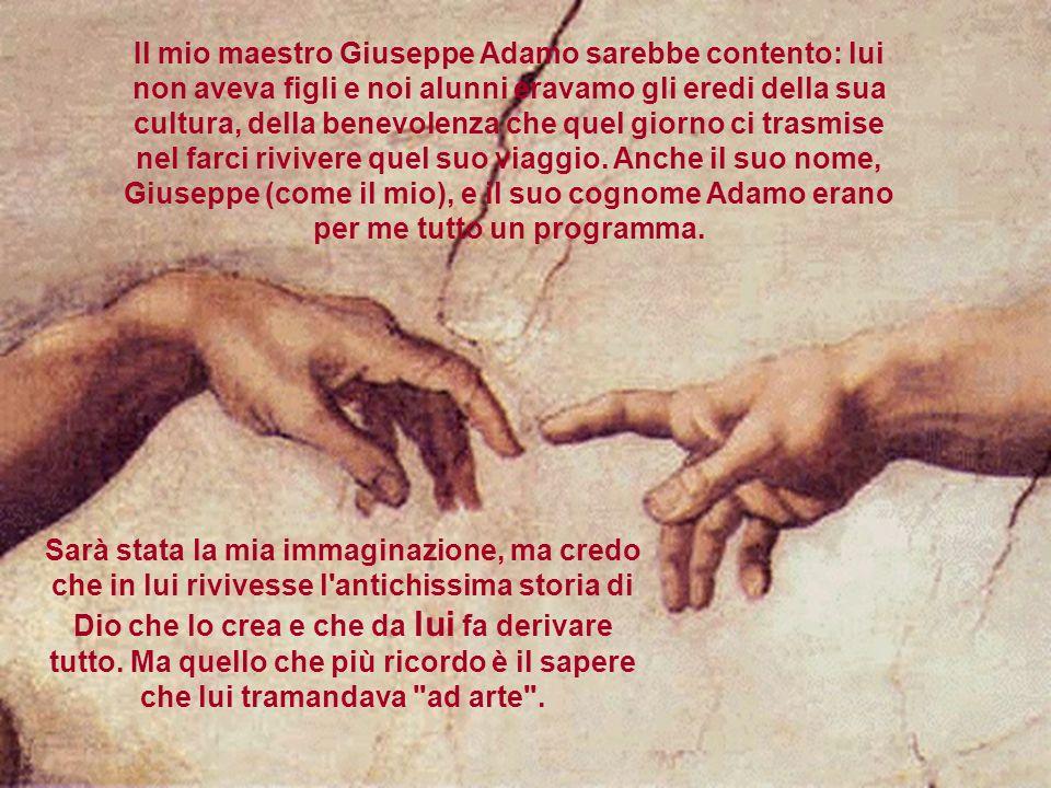 Il mio maestro Giuseppe Adamo sarebbe contento: lui non aveva figli e noi alunni eravamo gli eredi della sua cultura, della benevolenza che quel giorn