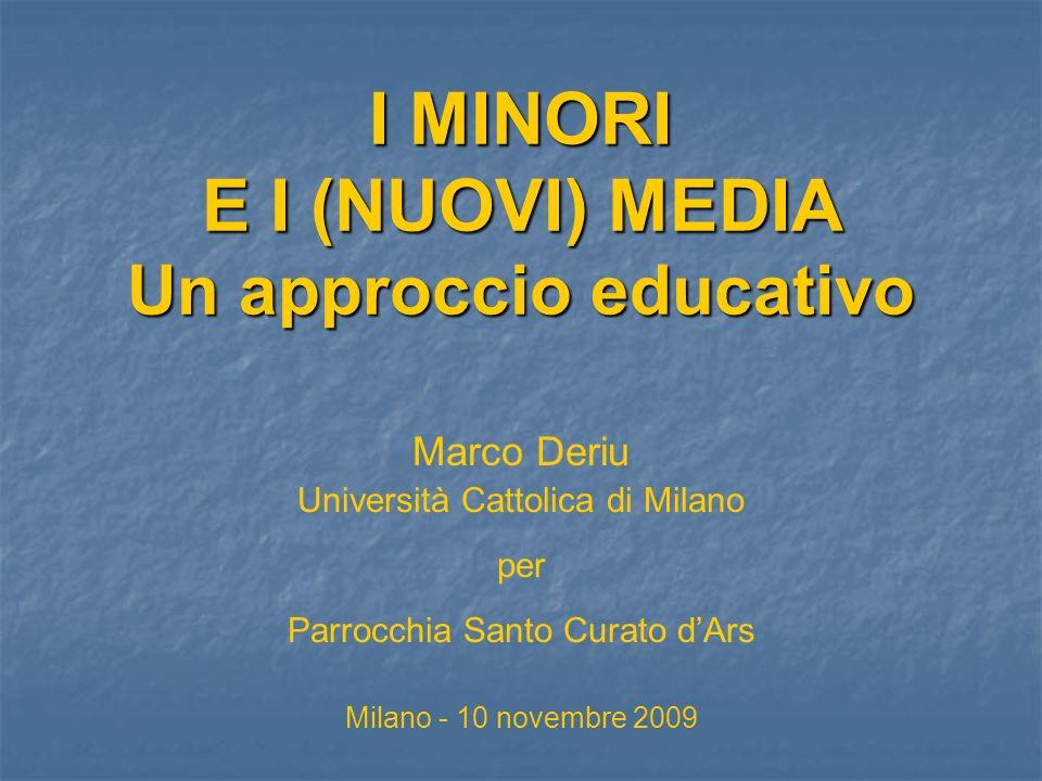 I MINORI E I (NUOVI) MEDIA Un approccio educativo Marco Deriu Università Cattolica di Milano per Parrocchia Santo Curato dArs Milano - 10 novembre 2009