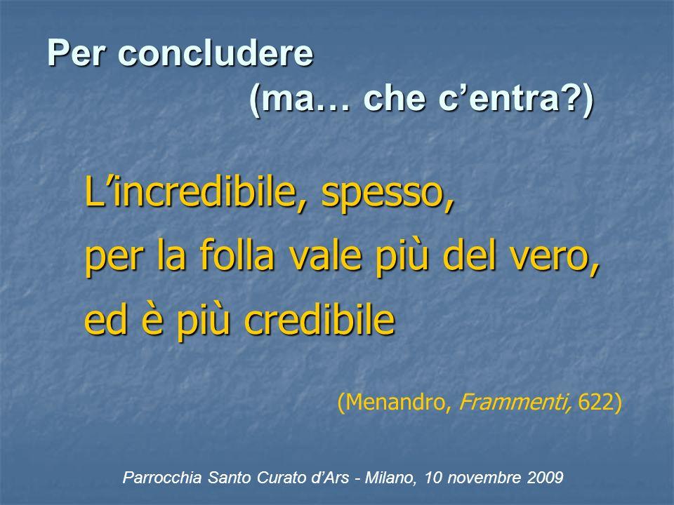 Per concludere (ma… che centra ) Lincredibile, spesso, per la folla vale più del vero, ed è più credibile (Menandro, Frammenti, 622) Parrocchia Santo Curato dArs - Milano, 10 novembre 2009
