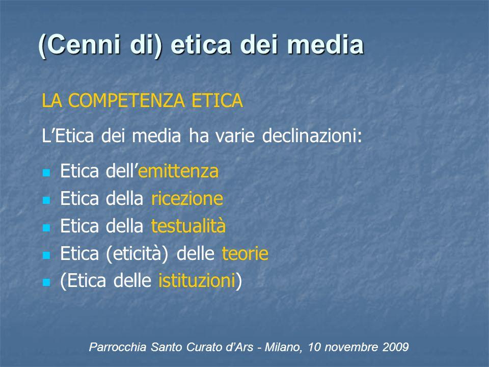 (Cenni di) etica dei media LA COMPETENZA ETICA LEtica dei media ha varie declinazioni: Etica dellemittenza Etica della ricezione Etica della testualità Etica (eticità) delle teorie (Etica delle istituzioni) Parrocchia Santo Curato dArs - Milano, 10 novembre 2009