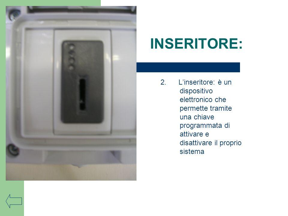 2. Linseritore: è un dispositivo elettronico che permette tramite una chiave programmata di attivare e disattivare il proprio sistema INSERITORE: