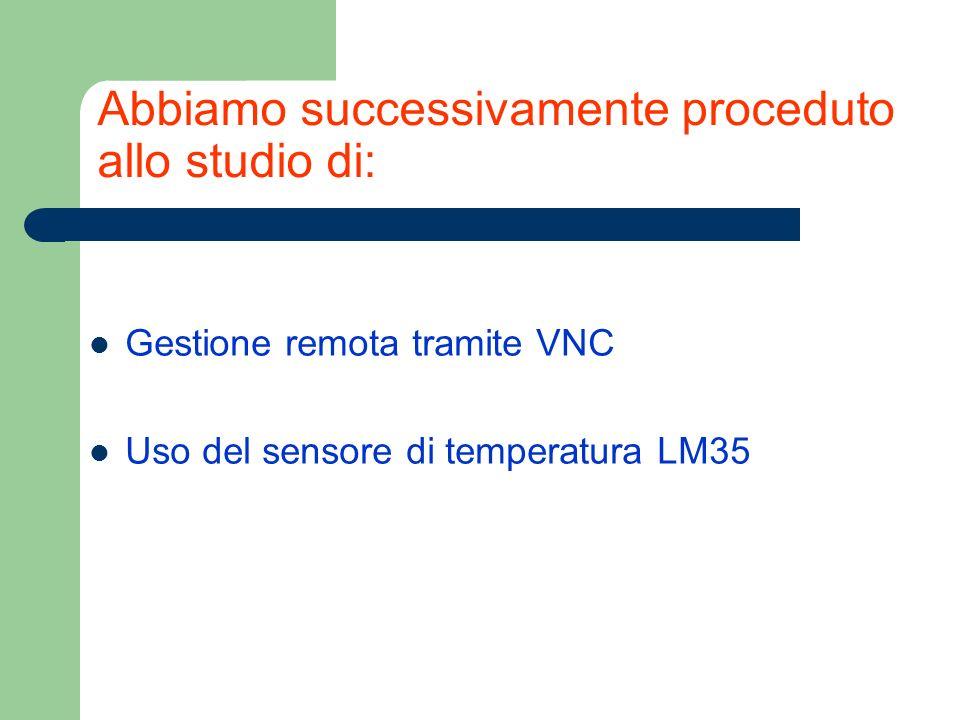 Abbiamo successivamente proceduto allo studio di: Gestione remota tramite VNC Uso del sensore di temperatura LM35