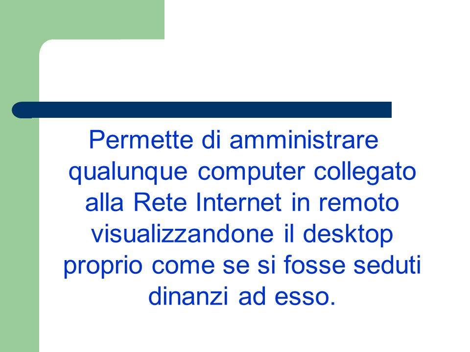 Permette di amministrare qualunque computer collegato alla Rete Internet in remoto visualizzandone il desktop proprio come se si fosse seduti dinanzi