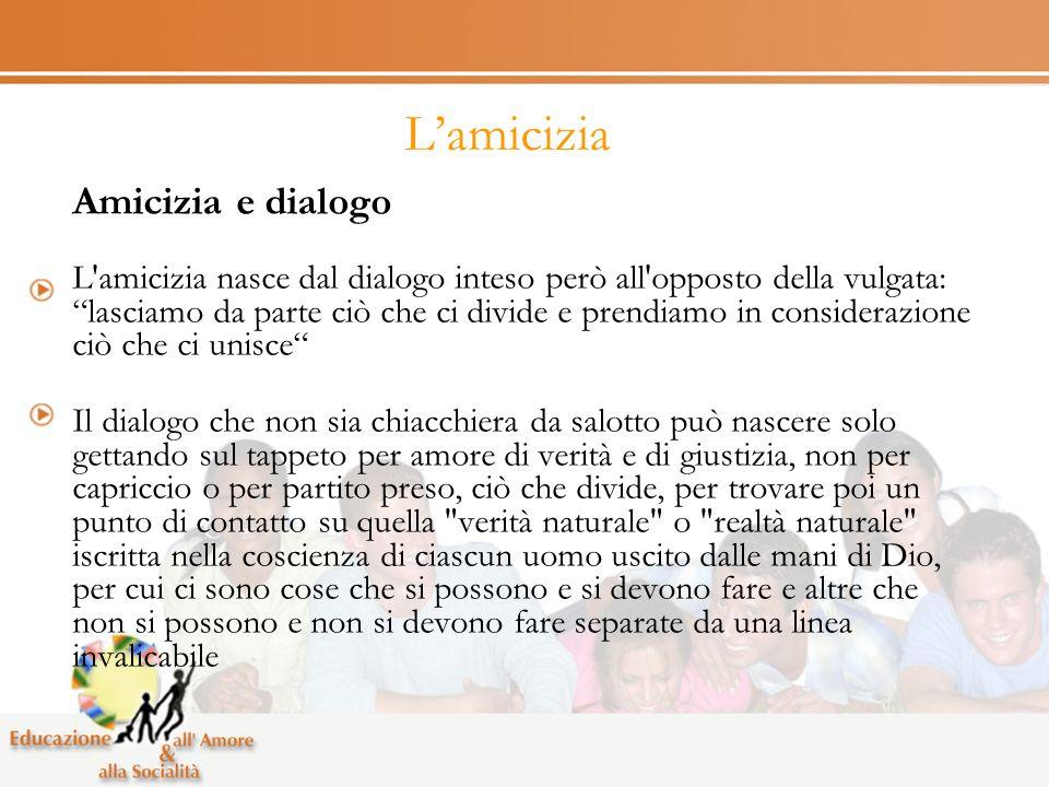 Lamicizia Amicizia e dialogo L'amicizia nasce dal dialogo inteso però all'opposto della vulgata: lasciamo da parte ciò che ci divide e prendiamo in co