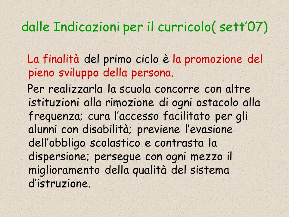 dalle Indicazioni per il curricolo( sett07) La finalità del primo ciclo è la promozione del pieno sviluppo della persona.