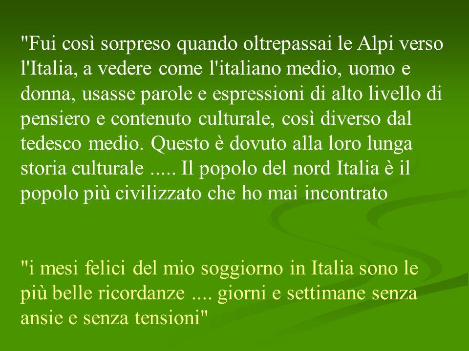 Fui così sorpreso quando oltrepassai le Alpi verso l Italia, a vedere come l italiano medio, uomo e donna, usasse parole e espressioni di alto livello di pensiero e contenuto culturale, così diverso dal tedesco medio.