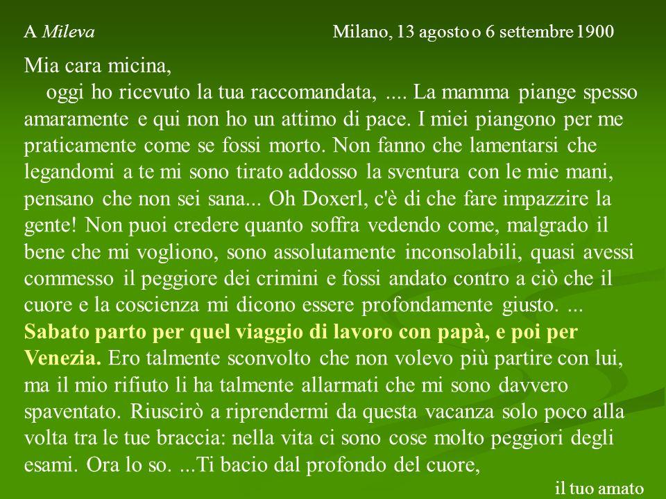 A Mileva Milano, 13 agosto o 6 settembre 1900 Mia cara micina, oggi ho ricevuto la tua raccomandata,.... La mamma piange spesso amaramente e qui non h