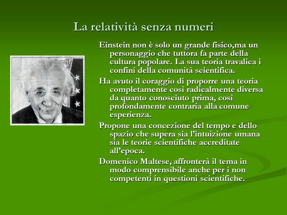 La relatività senza numeri Einstein non è solo un grande fisico,ma un personaggio che tuttora fa parte della cultura popolare. La sua teoria travalica