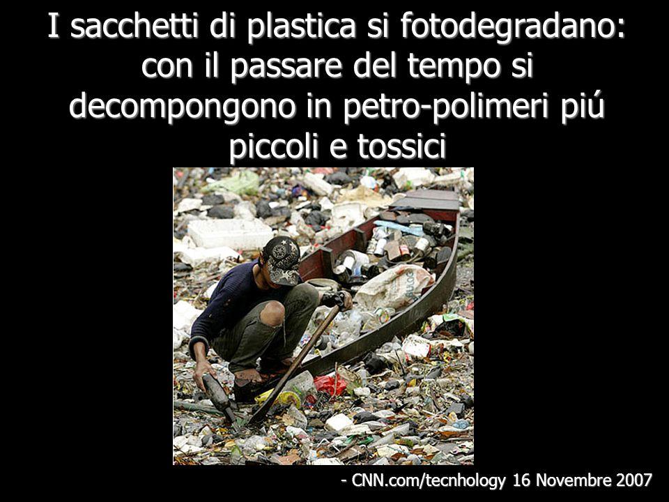 I sacchetti di plastica si fotodegradano: con il passare del tempo si decompongono in petro-polimeri piú piccoli e tossici - CNN.com/tecnhology 16 Novembre 2007