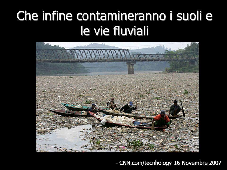 Che infine contamineranno i suoli e le vie fluviali - CNN.com/tecnhology 16 Novembre 2007