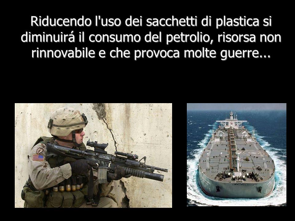 Riducendo l uso dei sacchetti di plastica si diminuirá il consumo del petrolio, risorsa non rinnovabile e che provoca molte guerre...
