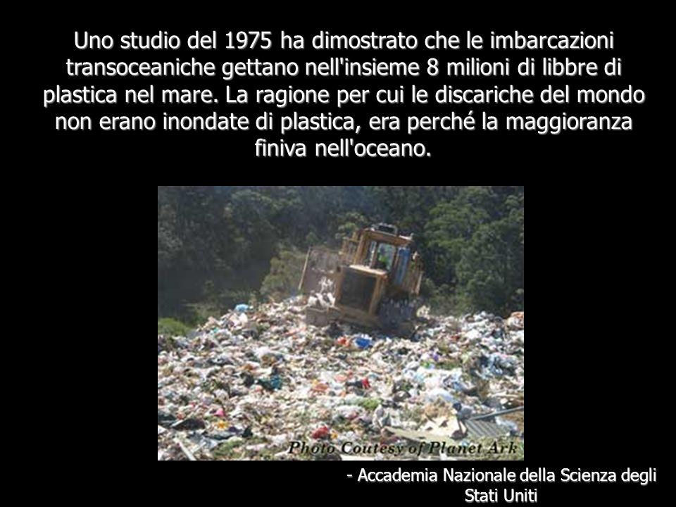 Uno studio del 1975 ha dimostrato che le imbarcazioni transoceaniche gettano nell insieme 8 milioni di libbre di plastica nel mare.