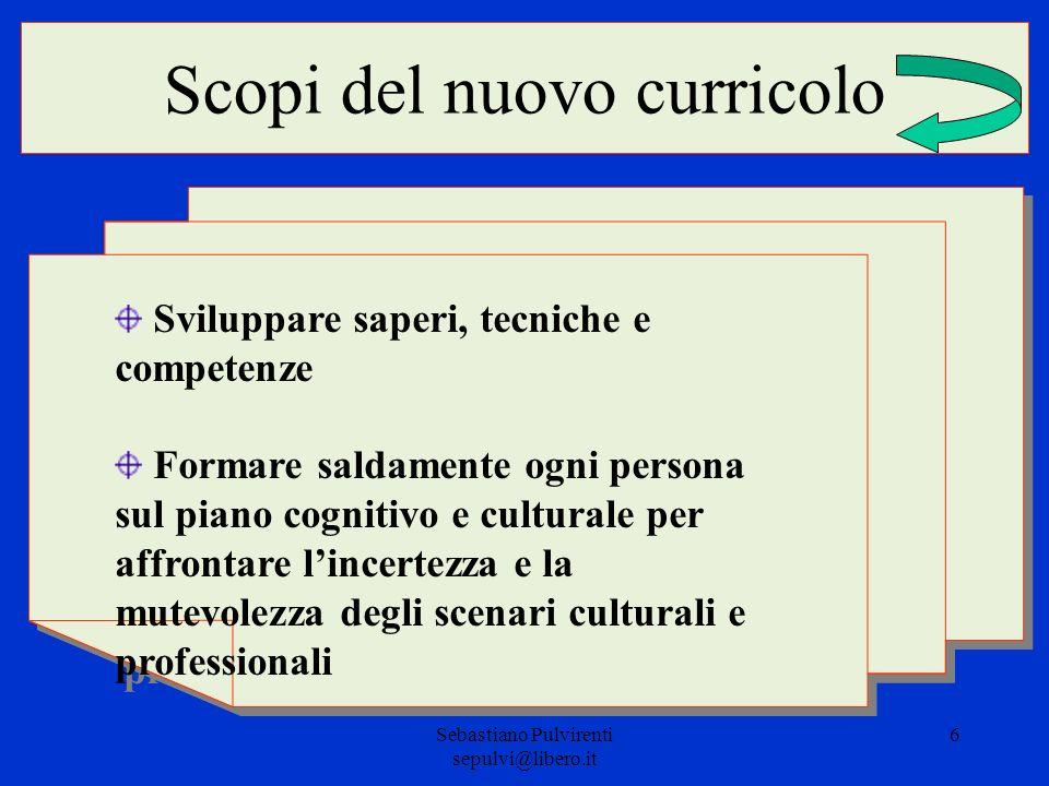 Sebastiano Pulvirenti sepulvi@libero.it 6 Scopi del nuovo curricolo Sviluppare saperi, tecniche e competenze Formare saldamente ogni persona sul piano