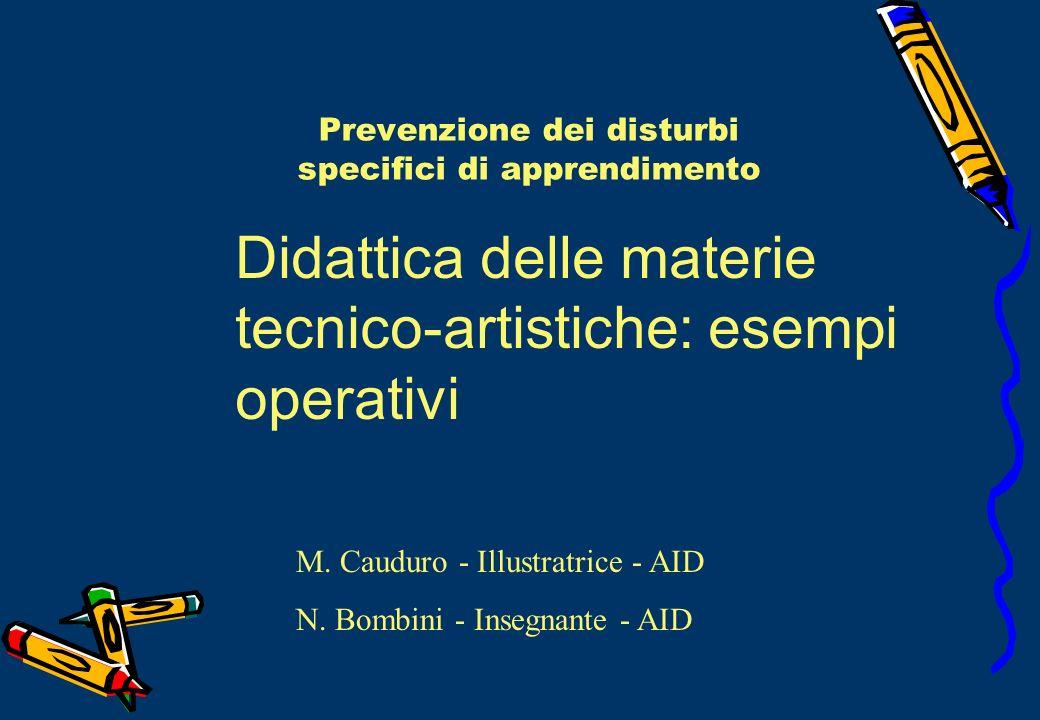 Prevenzione dei disturbi specifici di apprendimento Didattica delle materie tecnico-artistiche: esempi operativi M. Cauduro - Illustratrice - AID N. B