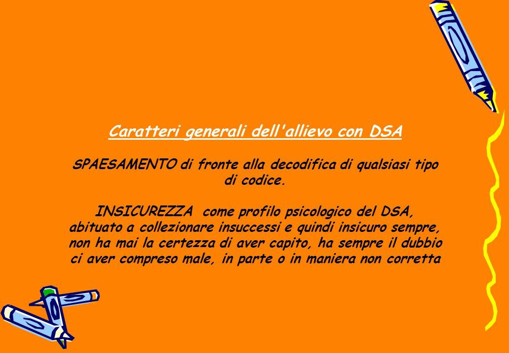 Caratteri generali dell'allievo con DSA SPAESAMENTO di fronte alla decodifica di qualsiasi tipo di codice. INSICUREZZA come profilo psicologico del DS