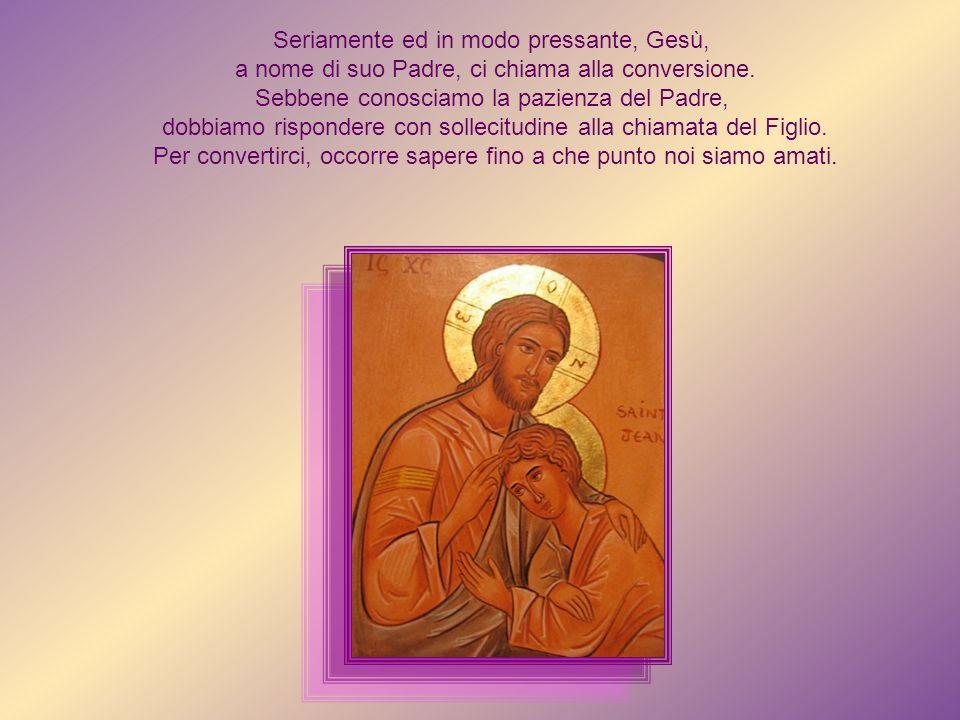 Seriamente ed in modo pressante, Gesù, a nome di suo Padre, ci chiama alla conversione.