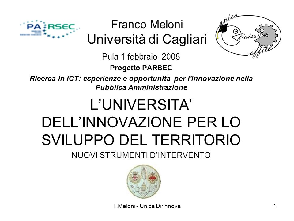 F.Meloni - Unica Dirinnova1 Franco Meloni Università di Cagliari Pula 1 febbraio 2008 Progetto PARSEC Ricerca in ICT: esperienze e opportunità per l innovazione nella Pubblica Amministrazione LUNIVERSITA DELLINNOVAZIONE PER LO SVILUPPO DEL TERRITORIO NUOVI STRUMENTI DINTERVENTO