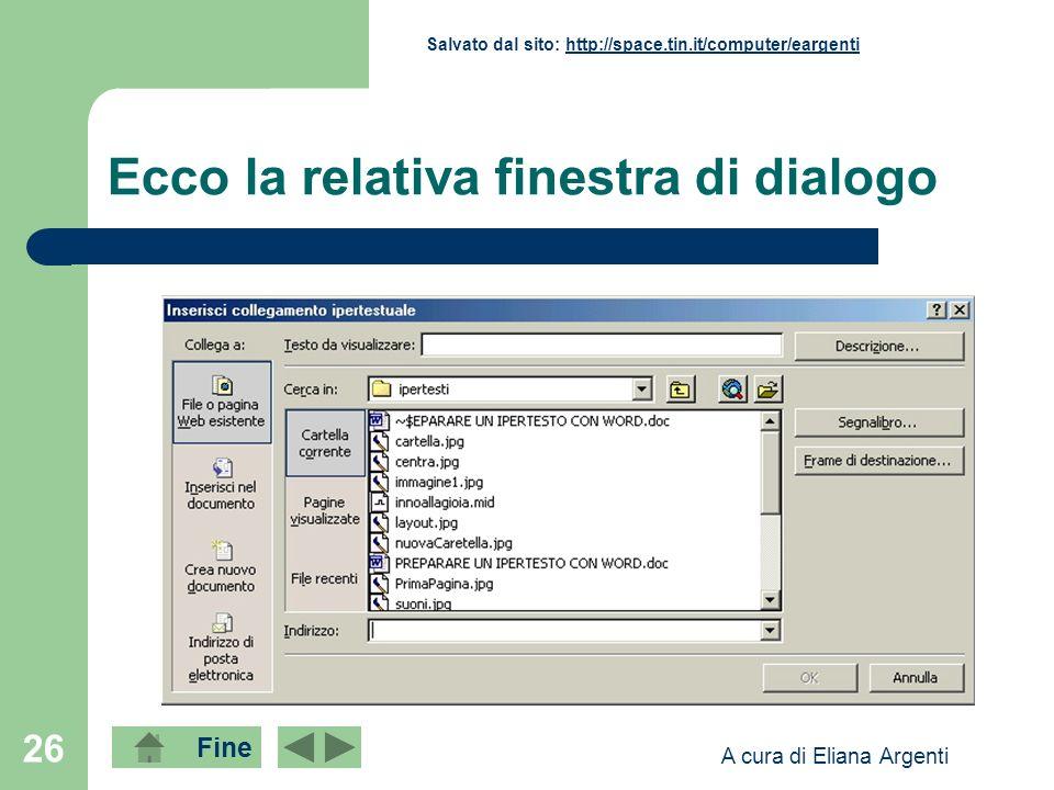 Fine Salvato dal sito: http://space.tin.it/computer/eargentihttp://space.tin.it/computer/eargenti A cura di Eliana Argenti 26 Ecco la relativa finestra di dialogo
