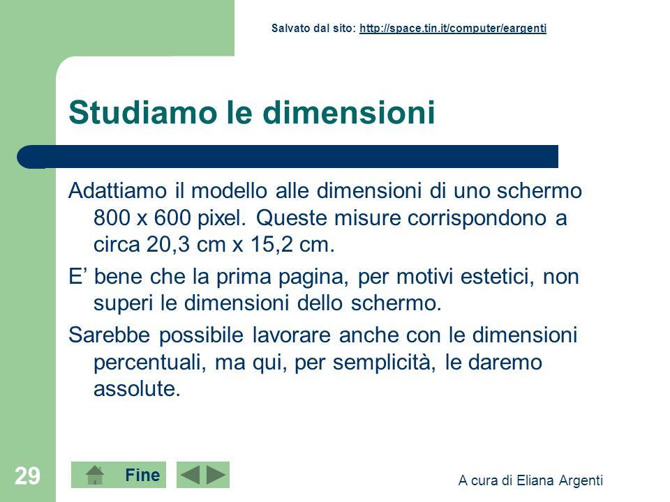 Fine Salvato dal sito: http://space.tin.it/computer/eargentihttp://space.tin.it/computer/eargenti A cura di Eliana Argenti 29 Studiamo le dimensioni Adattiamo il modello alle dimensioni di uno schermo 800 x 600 pixel.