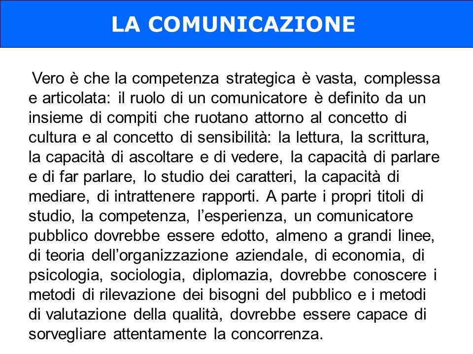 Vero è che la competenza strategica è vasta, complessa e articolata: il ruolo di un comunicatore è definito da un insieme di compiti che ruotano attorno al concetto di cultura e al concetto di sensibilità: la lettura, la scrittura, la capacità di ascoltare e di vedere, la capacità di parlare e di far parlare, lo studio dei caratteri, la capacità di mediare, di intrattenere rapporti.