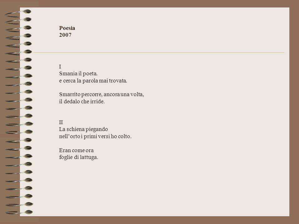 Poesia 2007 I Smania il poeta. e cerca la parola mai trovata. Smarrito percorre, ancora una volta, il dedalo che irride. II La schiena piegando nellor