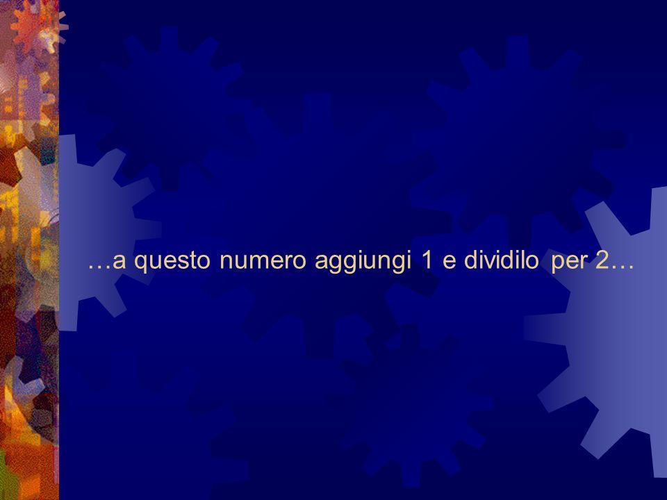 …a questo numero aggiungi 1 e dividilo per 2…