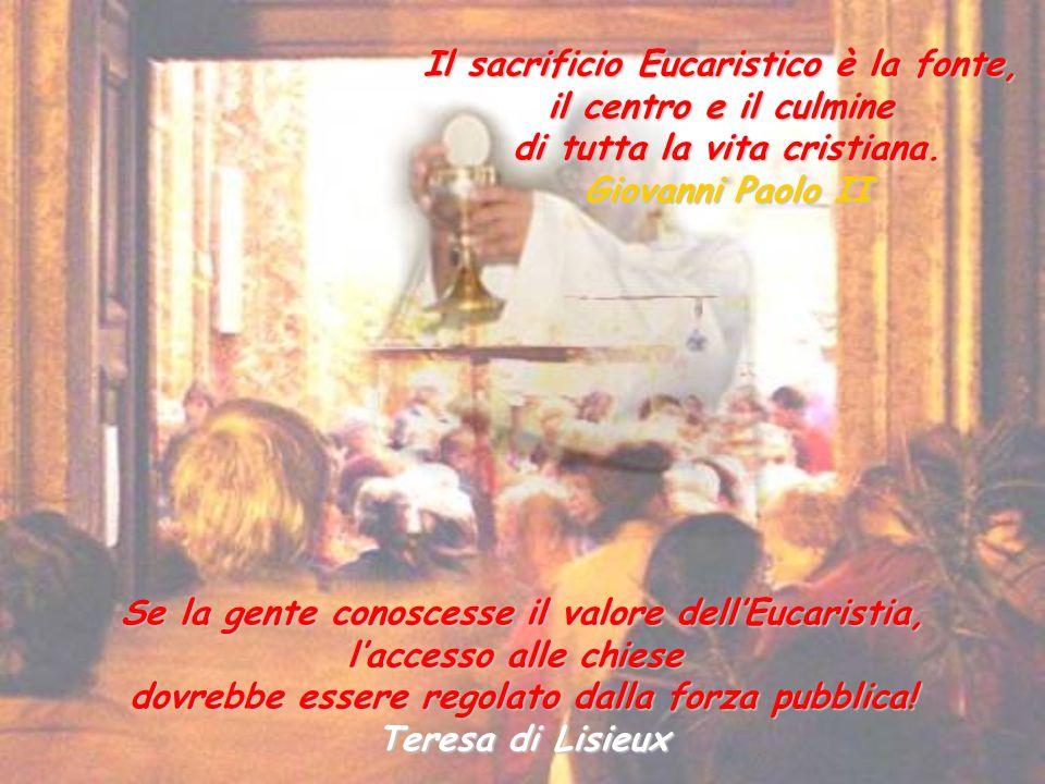 Il sacrificio Eucaristico è la fonte, il centro e il culmine di tutta la vita cristiana. Giovanni Paolo II Se la gente conoscesse il valore dellEucari