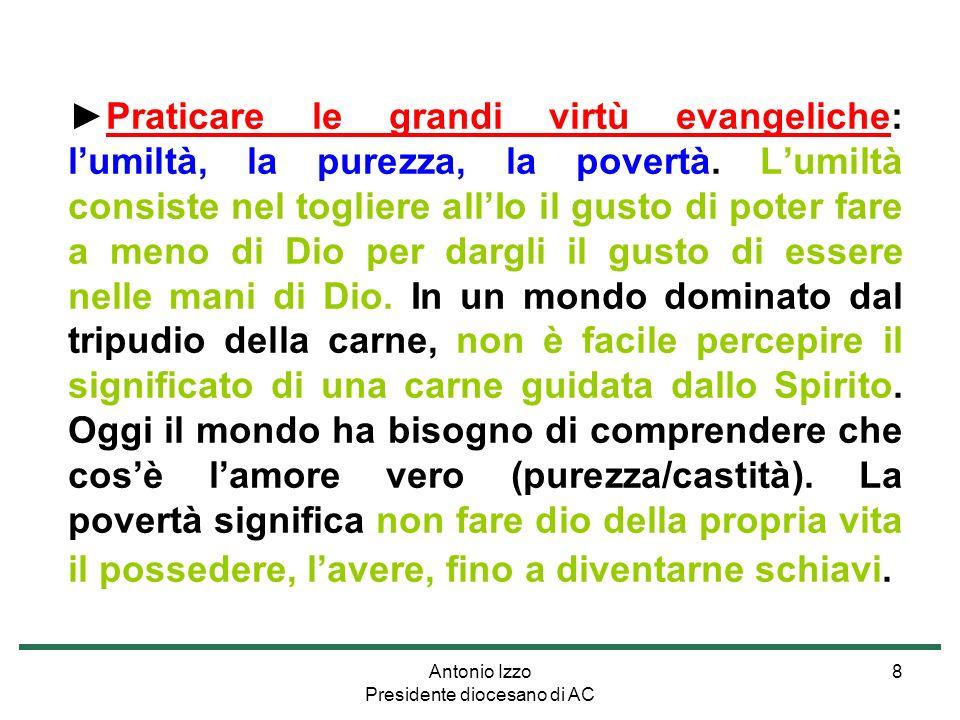 Antonio Izzo Presidente diocesano di AC 8 Praticare le grandi virtù evangeliche: lumiltà, la purezza, la povertà.