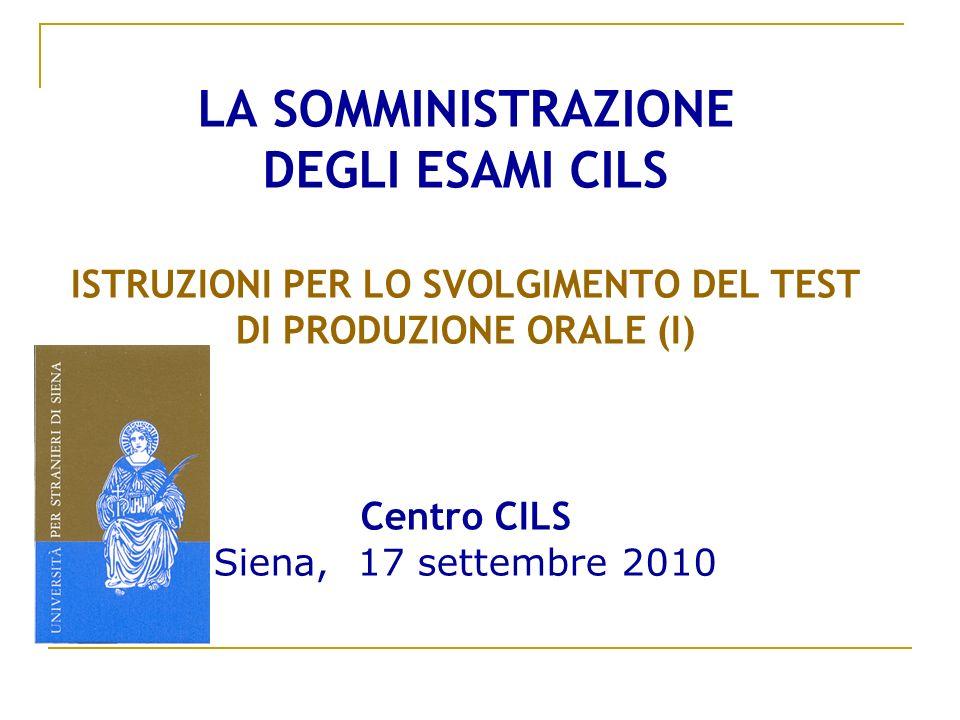 LA SOMMINISTRAZIONE DEGLI ESAMI CILS ISTRUZIONI PER LO SVOLGIMENTO DEL TEST DI PRODUZIONE ORALE (I) Centro CILS Siena, 17 settembre 2010