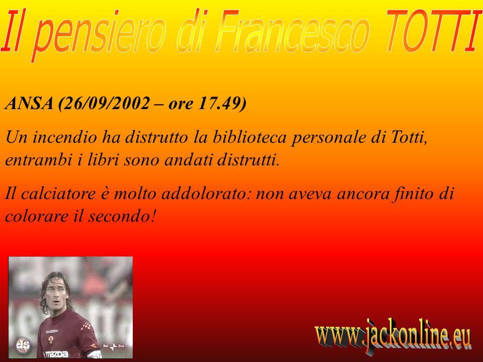 ANSA (26/09/2002 – ore 17.49) Un incendio ha distrutto la biblioteca personale di Totti, entrambi i libri sono andati distrutti. Il calciatore è molto