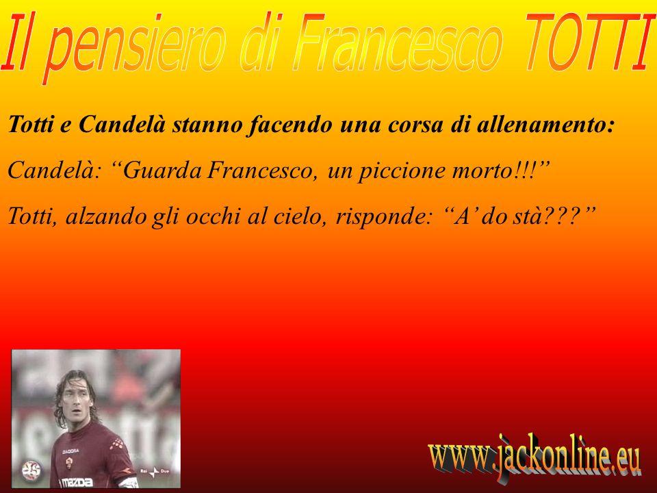 Totti e Candelà stanno facendo una corsa di allenamento: Candelà: Guarda Francesco, un piccione morto!!! Totti, alzando gli occhi al cielo, risponde: