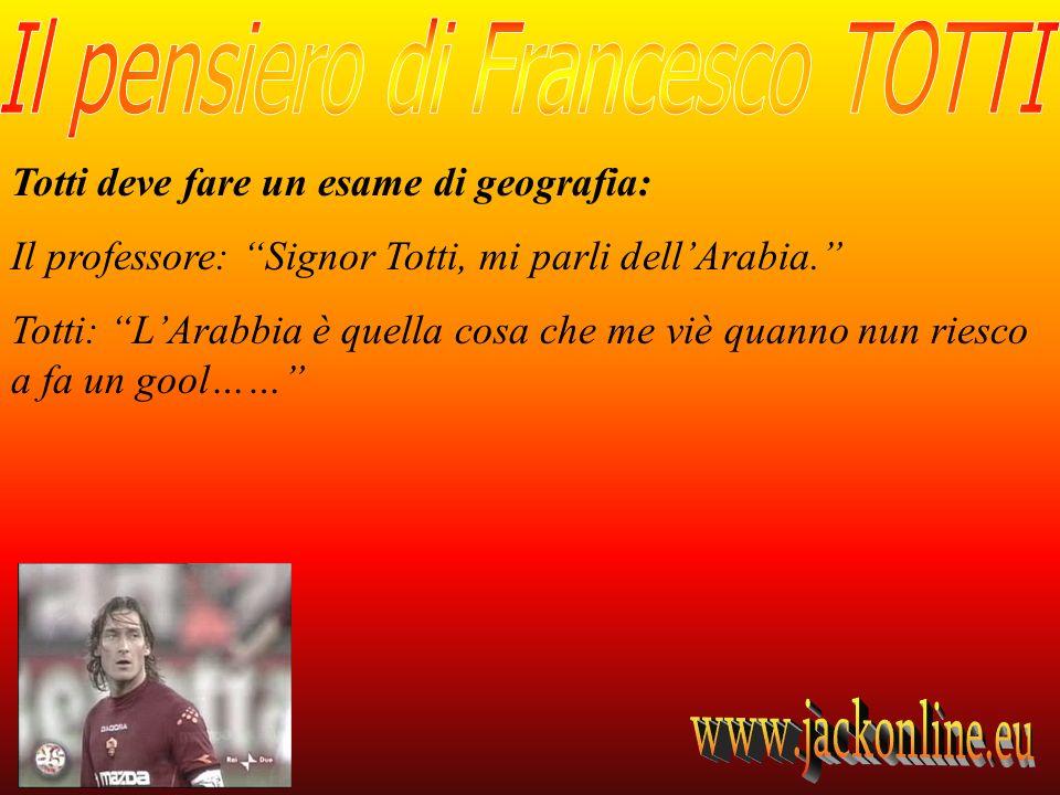 Totti deve fare un esame di geografia: Il professore: Signor Totti, mi parli dellArabia. Totti: LArabbia è quella cosa che me viè quanno nun riesco a